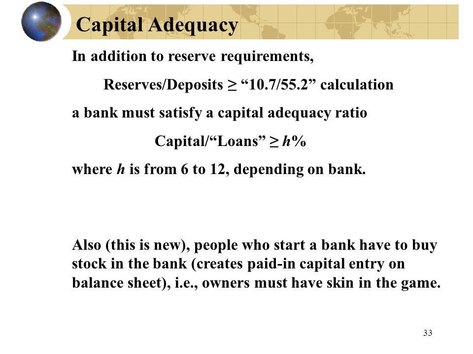 Capital Adequacy 33 In addition to reserve requirements, Reserves/Deposits ≥ 10.7/55.2 calculation a bank must satisfy a capital adequacy ratio Capital/ Loans ≥ h% where h is from 6 to 12, depending on bank.