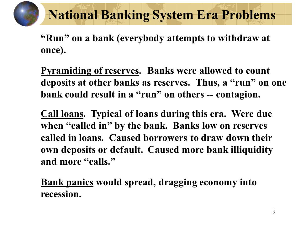 9 National Banking System Era Problems Run on a bank (everybody attempts to withdraw at once).