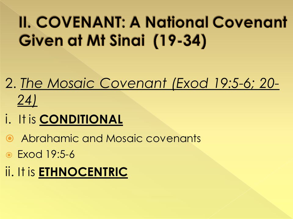 2. The Mosaic Covenant (Exod 19:5-6; 20- 24) i. It is CONDITIONAL  Abrahamic and Mosaic covenants  Exod 19:5-6 ii. It is ETHNOCENTRIC