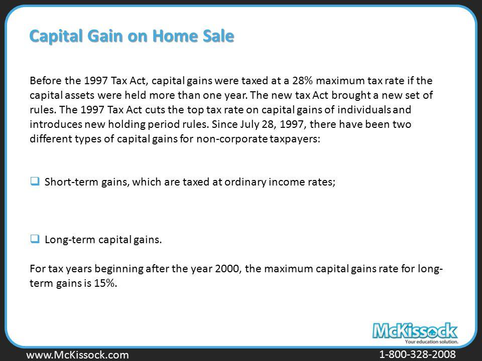 www.Mckissock.com www.McKissock.com 1-800-328-2008 Capital Gain on Home Sale Before the 1997 Tax Act, capital gains were taxed at a 28% maximum tax ra