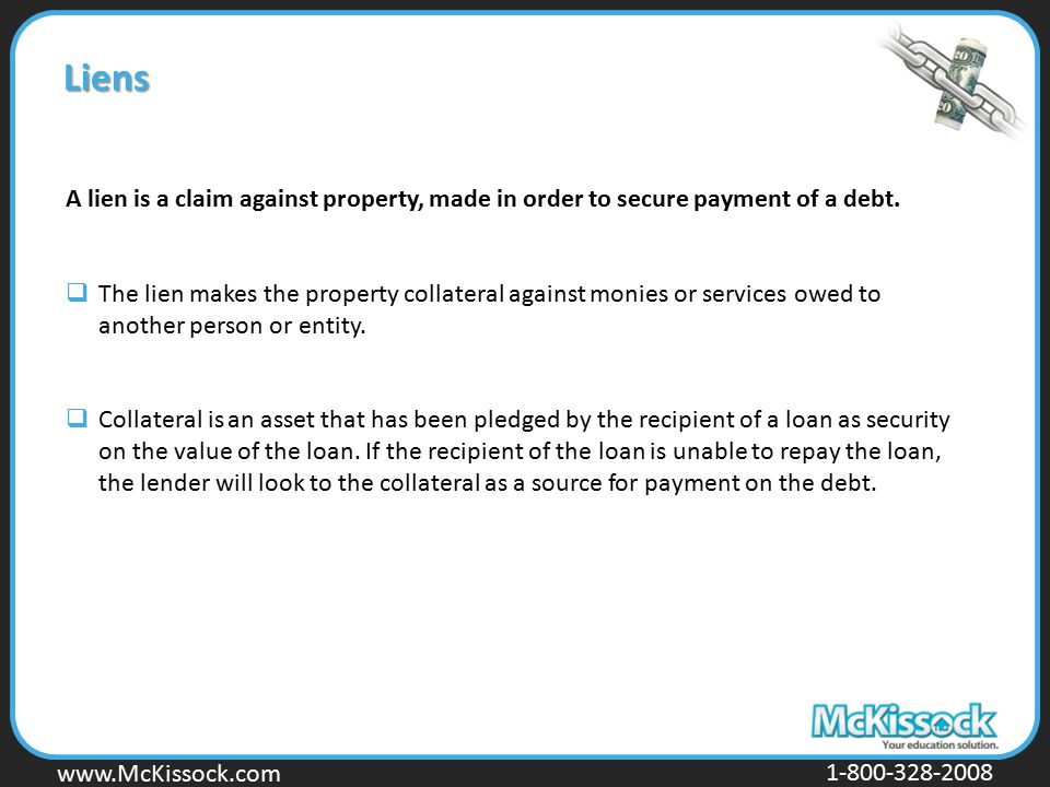 www.Mckissock.com www.McKissock.com 1-800-328-2008 Liens A lien is a claim against property, made in order to secure payment of a debt.  The lien mak