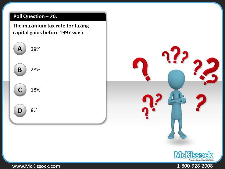 www.Mckissock.com www.McKissock.com 1-800-328-2008 The maximum tax rate for taxing capital gains before 1997 was: B C D A 38% 28% 18% 8%