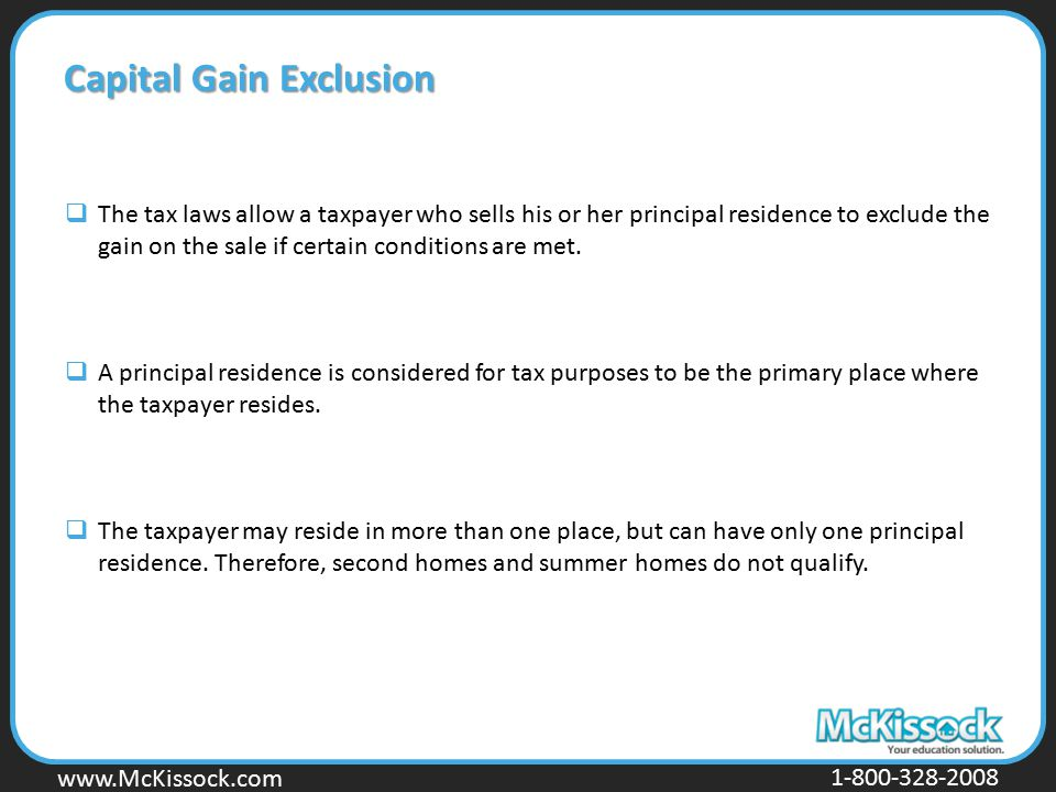 www.Mckissock.com www.McKissock.com 1-800-328-2008 Capital Gain Exclusion  The tax laws allow a taxpayer who sells his or her principal residence to