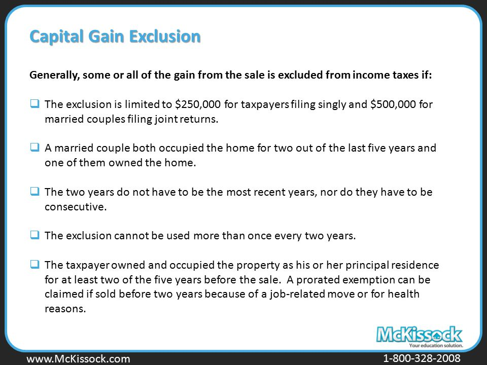 www.Mckissock.com www.McKissock.com 1-800-328-2008 Capital Gain Exclusion Generally, some or all of the gain from the sale is excluded from income tax