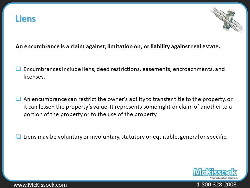 www.Mckissock.com www.McKissock.com 1-800-328-2008 Liens An encumbrance is a claim against, limitation on, or liability against real estate.  Encumbr