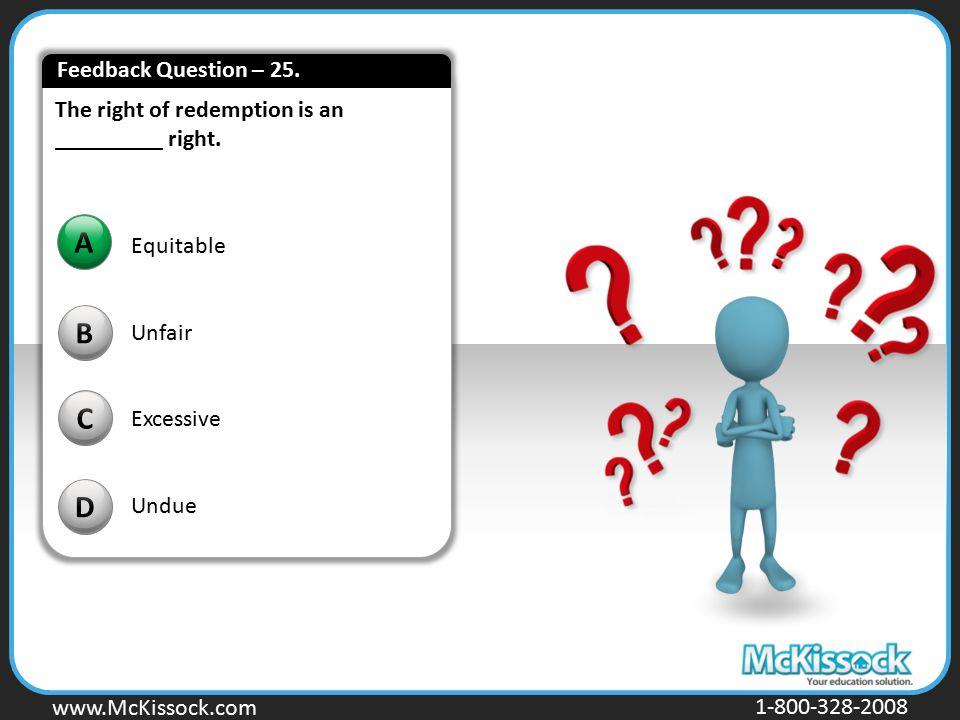 www.Mckissock.com www.McKissock.com 1-800-328-2008 The right of redemption is an _________ right. B C D A Equitable Unfair Excessive Undue