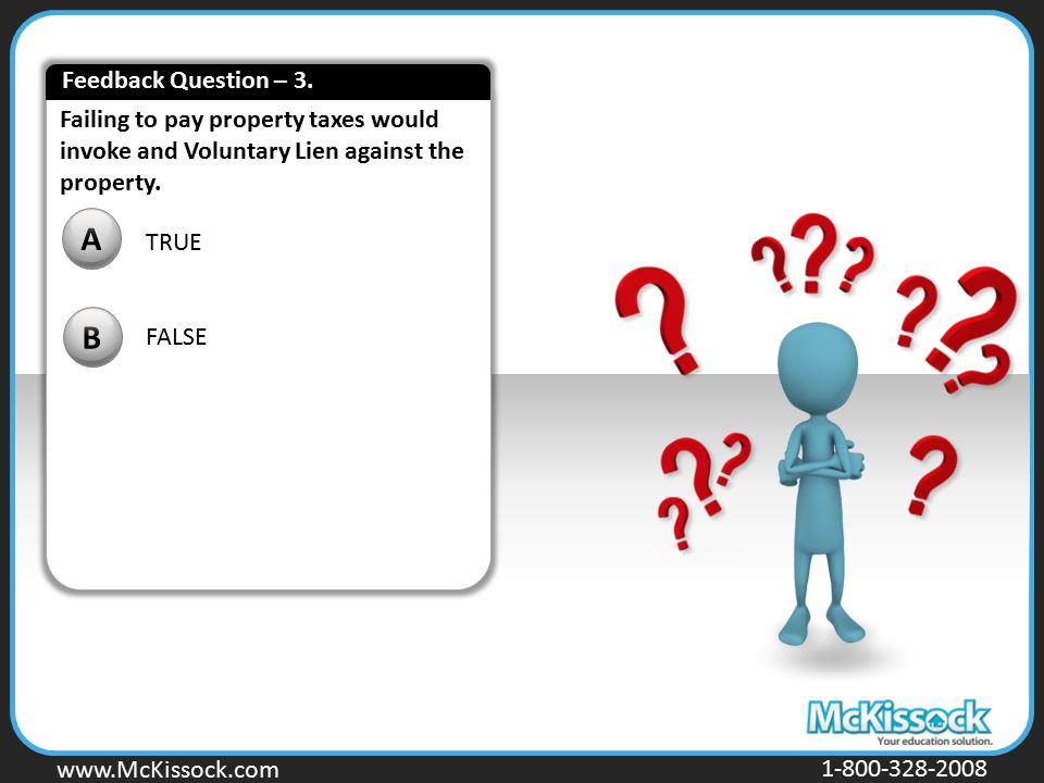 www.Mckissock.com www.McKissock.com 1-800-328-2008 Failing to pay property taxes would invoke and Voluntary Lien against the property. TRUE FALSE A B