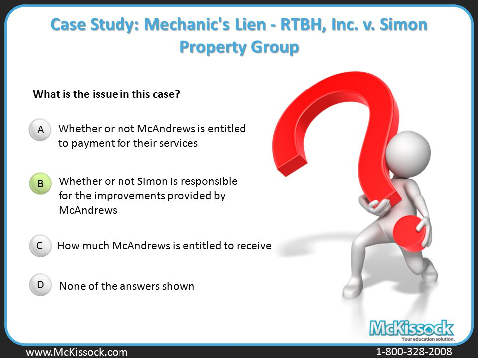 www.Mckissock.com www.McKissock.com 1-800-328-2008 What is the issue in this case? Case Study: Mechanic's Lien - RTBH, Inc. v. Simon Property Group A