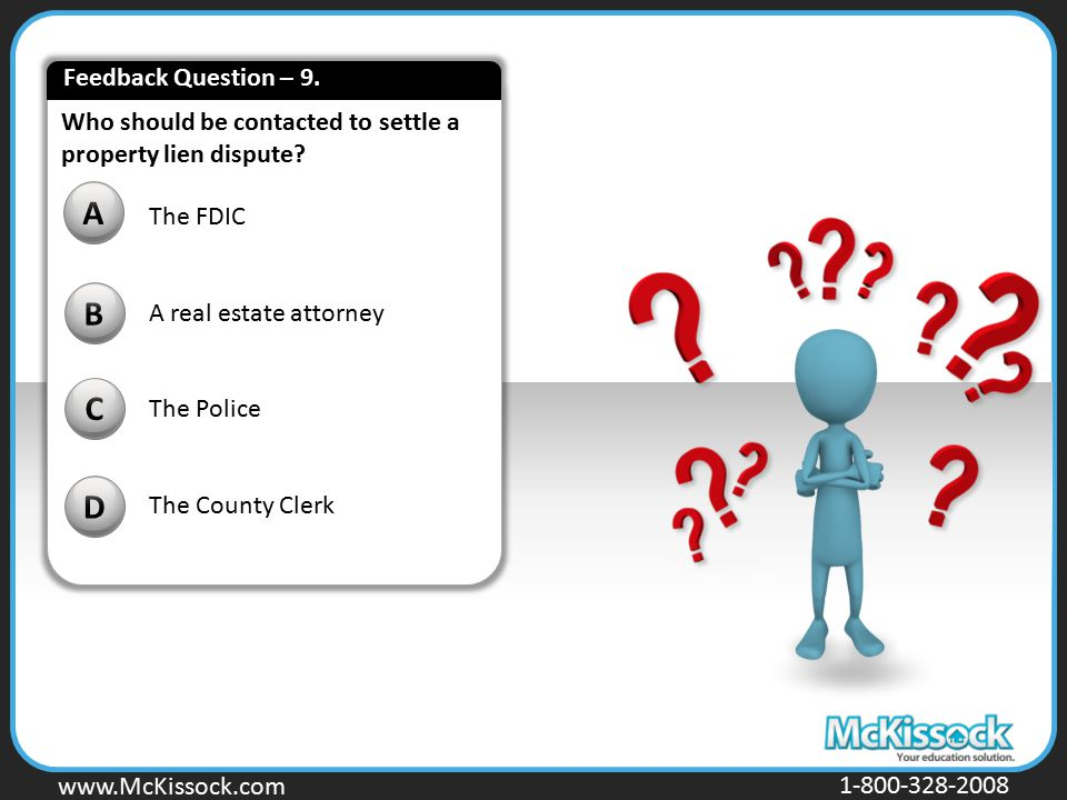 www.Mckissock.com www.McKissock.com 1-800-328-2008 Who should be contacted to settle a property lien dispute? B C D A The FDIC A real estate attorney