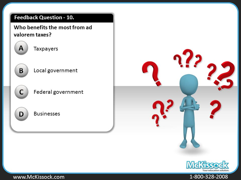 www.Mckissock.com www.McKissock.com 1-800-328-2008 Who benefits the most from ad valorem taxes? B C D A Taxpayers Local government Federal government