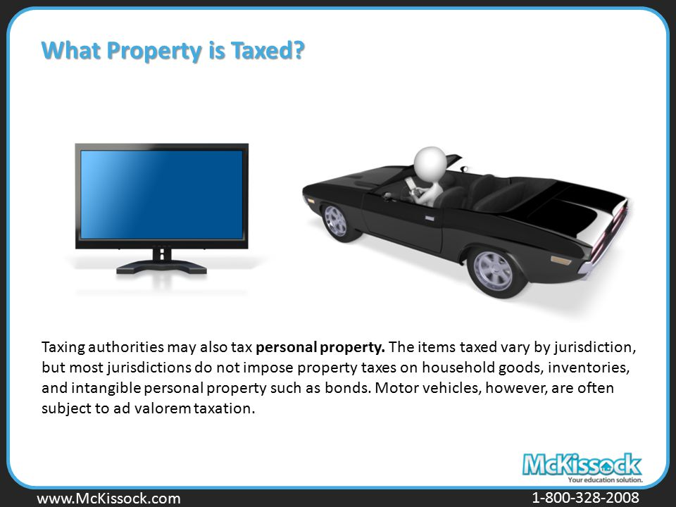 www.Mckissock.com www.McKissock.com 1-800-328-2008 What Property is Taxed? Taxing authorities may also tax personal property. The items taxed vary by