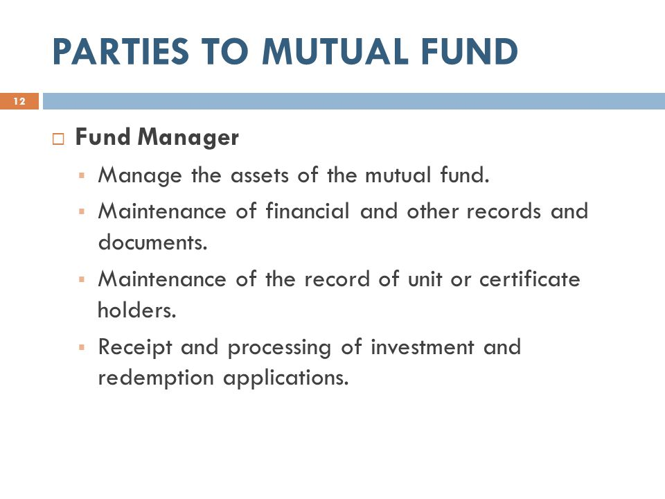PARTIES TO MUTUAL FUND  Fund Manager  Manage the assets of the mutual fund.