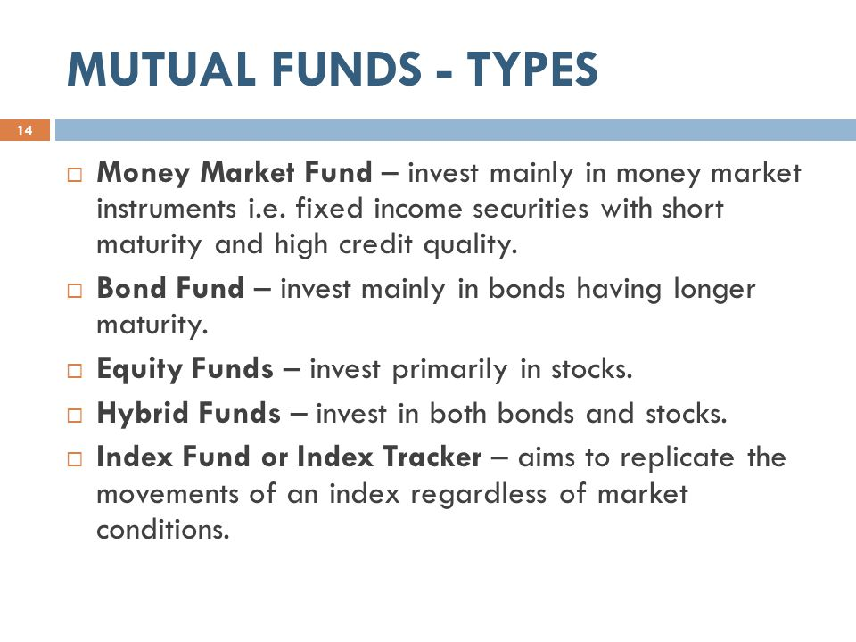 MUTUAL FUNDS - TYPES  Money Market Fund – invest mainly in money market instruments i.e.