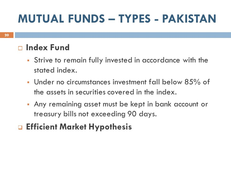 MUTUAL FUNDS – TYPES - PAKISTAN 20  Index Fund  Strive to remain fully invested in accordance with the stated index.