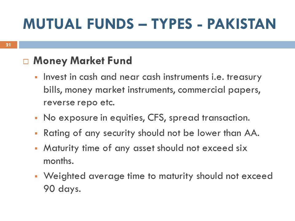 MUTUAL FUNDS – TYPES - PAKISTAN 21  Money Market Fund  Invest in cash and near cash instruments i.e.