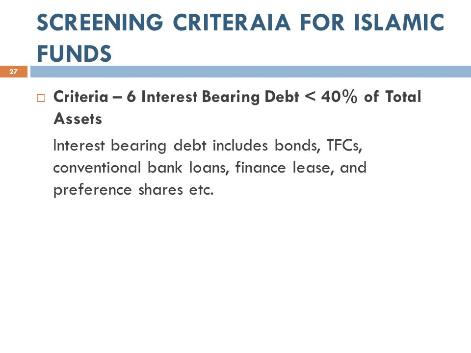 SCREENING CRITERAIA FOR ISLAMIC FUNDS 27  Criteria – 6 Interest Bearing Debt < 40% of Total Assets Interest bearing debt includes bonds, TFCs, conventional bank loans, finance lease, and preference shares etc.