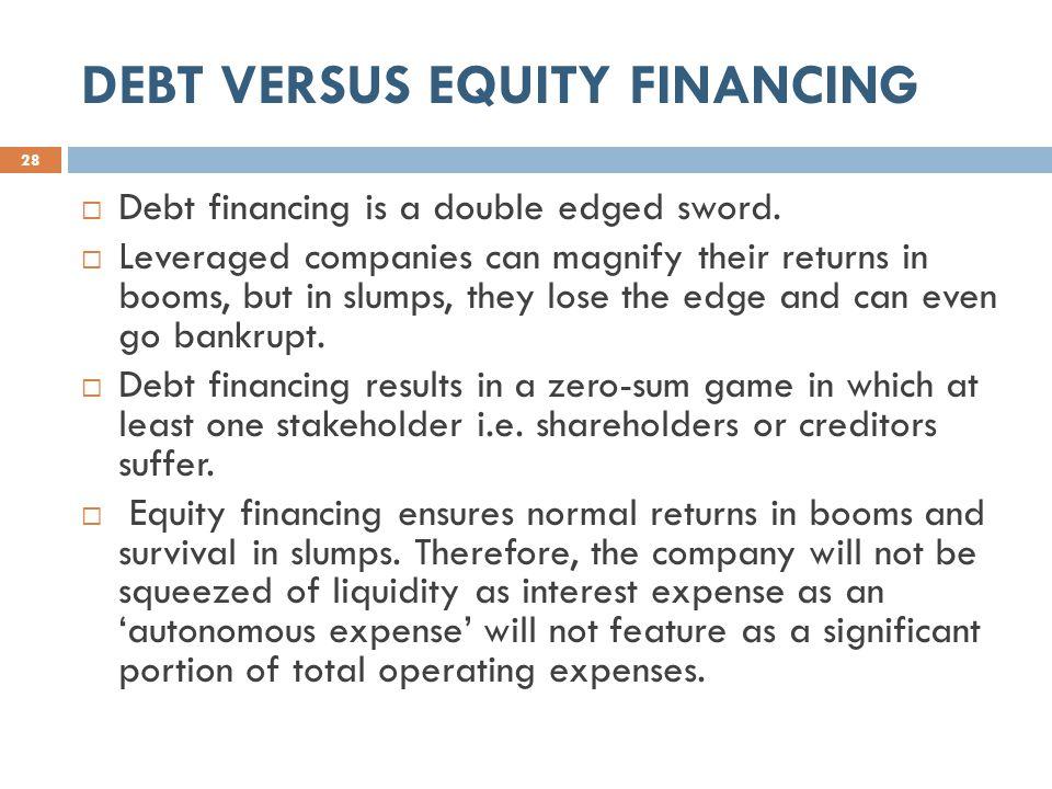 DEBT VERSUS EQUITY FINANCING 28  Debt financing is a double edged sword.