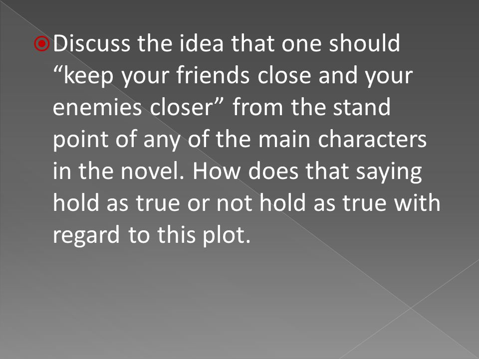  Discuss the idea that one should keep your friends close and your enemies closer from the stand point of any of the main characters in the novel.