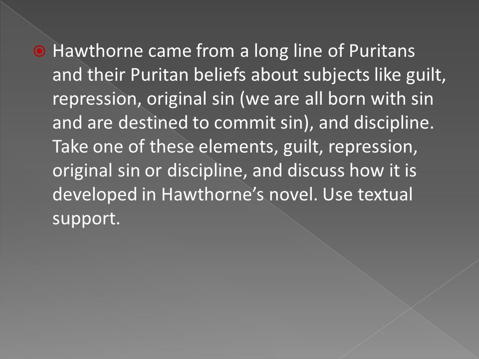  Hawthorne came from a long line of Puritans and their Puritan beliefs about subjects like guilt, repression, original sin (we are all born with sin and are destined to commit sin), and discipline.