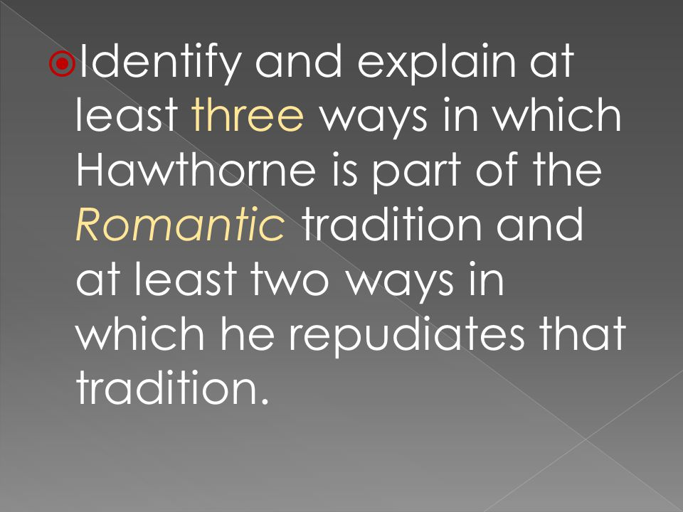  Identify and explain at least three ways in which Hawthorne is part of the Romantic tradition and at least two ways in which he repudiates that tradition.