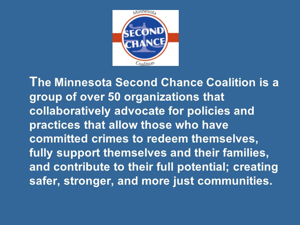 T he Minnesota Second Chance Coalition is a group of over 50 organizations that collaboratively advocate for policies and practices that allow those who have committed crimes to redeem themselves, fully support themselves and their families, and contribute to their full potential; creating safer, stronger, and more just communities.