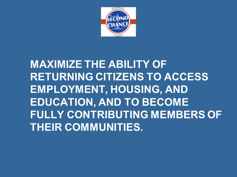 MAXIMIZE THE ABILITY OF RETURNING CITIZENS TO ACCESS EMPLOYMENT, HOUSING, AND EDUCATION, AND TO BECOME FULLY CONTRIBUTING MEMBERS OF THEIR COMMUNITIES.
