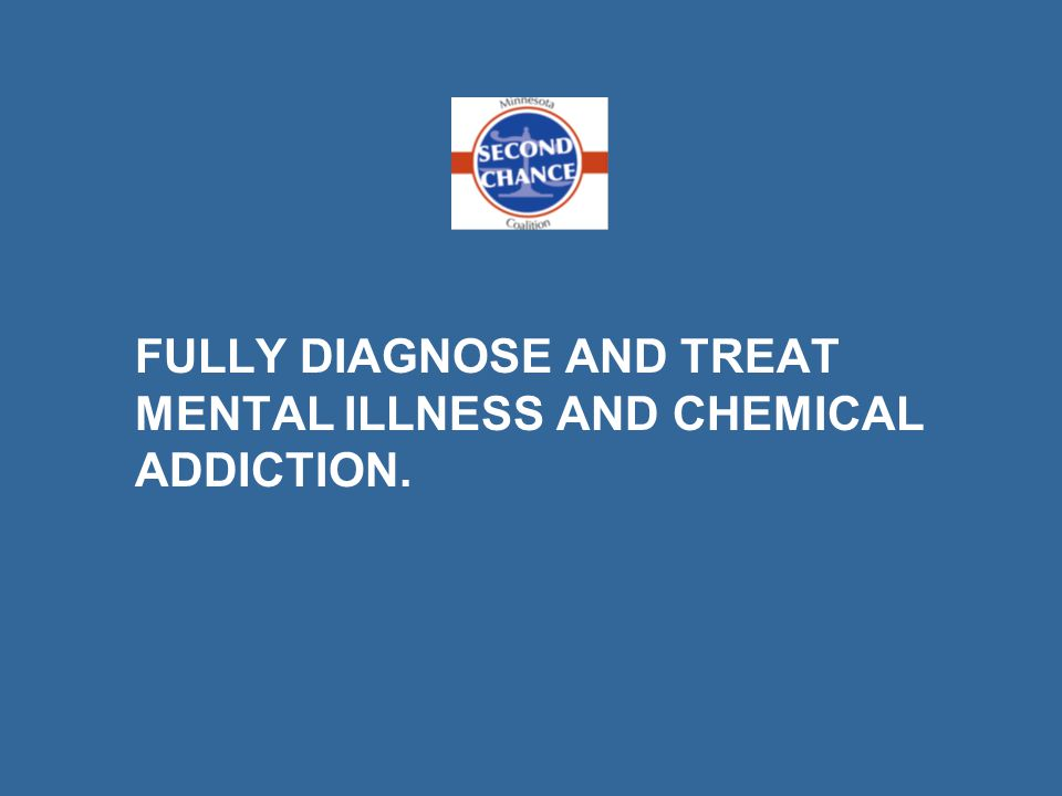 FULLY DIAGNOSE AND TREAT MENTAL ILLNESS AND CHEMICAL ADDICTION.