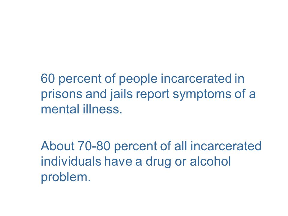 60 percent of people incarcerated in prisons and jails report symptoms of a mental illness. About 70-80 percent of all incarcerated individuals have a