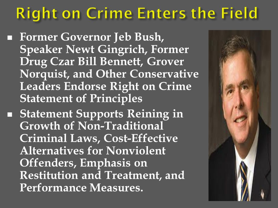 Former Governor Jeb Bush, Speaker Newt Gingrich, Former Drug Czar Bill Bennett, Grover Norquist, and Other Conservative Leaders Endorse Right on Crime Statement of Principles Statement Supports Reining in Growth of Non-Traditional Criminal Laws, Cost-Effective Alternatives for Nonviolent Offenders, Emphasis on Restitution and Treatment, and Performance Measures.