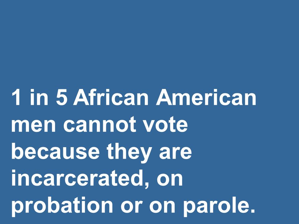 1 in 5 African American men cannot vote because they are incarcerated, on probation or on parole.
