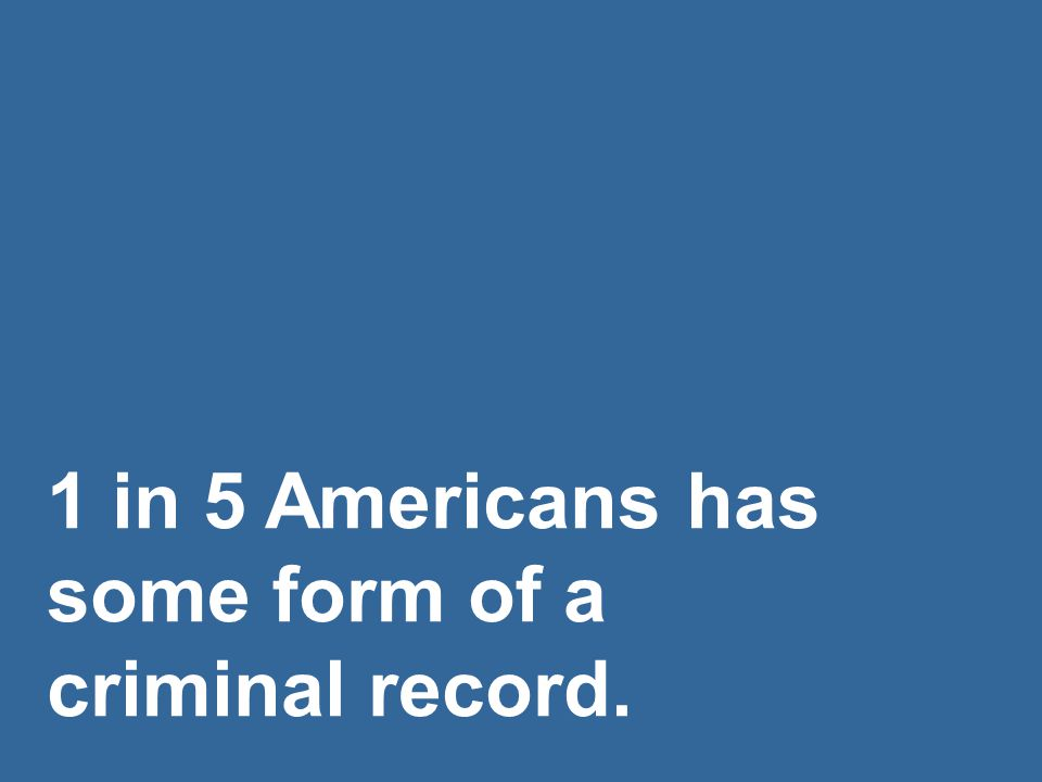 1 in 5 Americans has some form of a criminal record.
