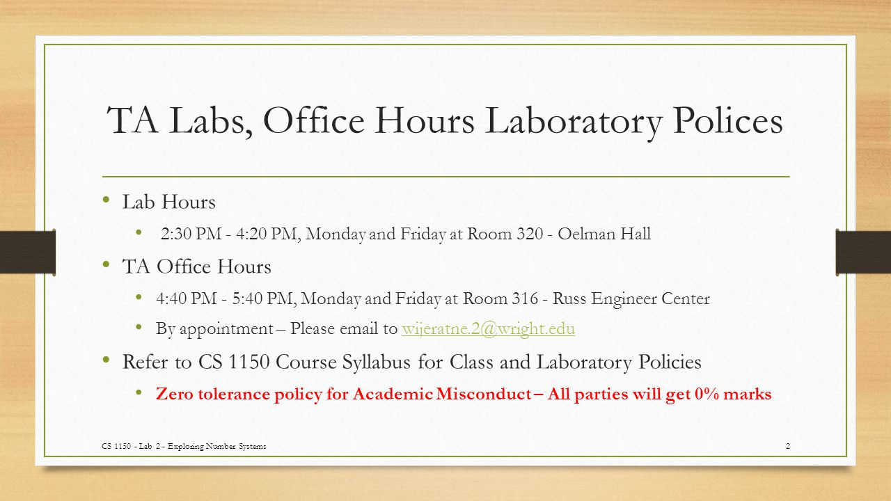 TA Labs, Office Hours Laboratory Polices Lab Hours 2:30 PM - 4:20 PM, Monday and Friday at Room 320 - Oelman Hall TA Office Hours 4:40 PM - 5:40 PM, Monday and Friday at Room 316 - Russ Engineer Center By appointment – Please email to wijeratne.2@wright.eduwijeratne.2@wright.edu Refer to CS 1150 Course Syllabus for Class and Laboratory Policies Zero tolerance policy for Academic Misconduct – All parties will get 0% marks CS 1150 - Lab 2 - Exploring Number Systems2