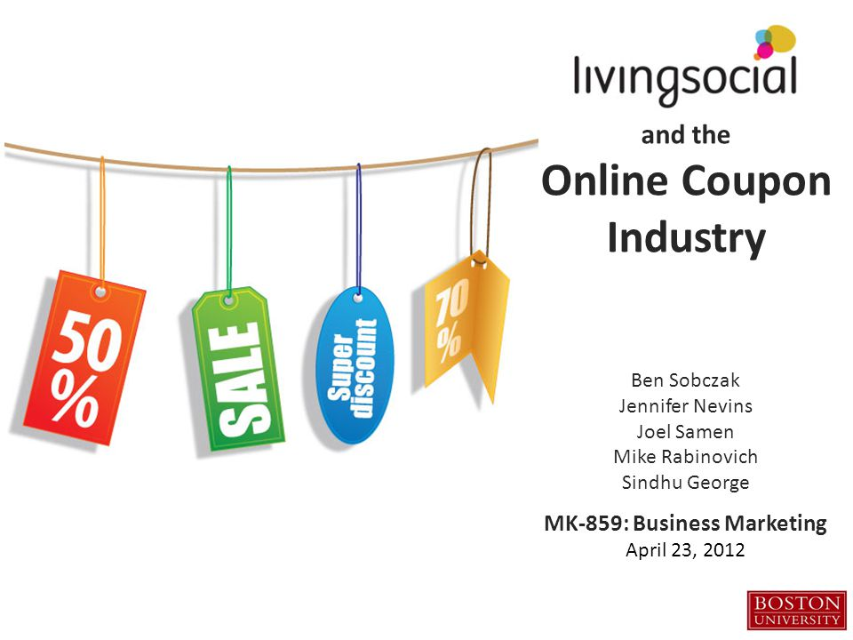 and the Online Coupon Industry Ben Sobczak Jennifer Nevins Joel Samen Mike Rabinovich Sindhu George MK-859: Business Marketing April 23, 2012
