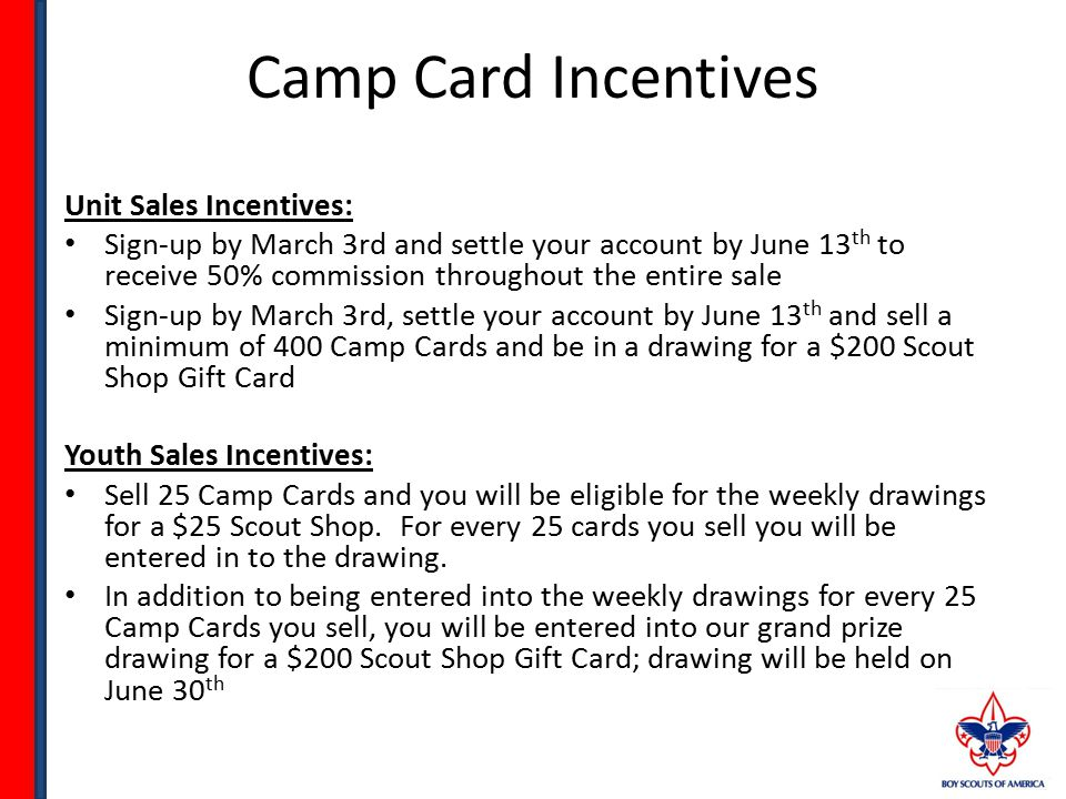 How to implement Camp Cards Determine NOW the Camp programs your youth plan to participate in for 2014 Determine the number of active youth in your program that will sell camp cards Set a per youth sales goal (number of Camp Cards he/she should sell) Set an overall unit sales goal Communicate unit needs clearly with each youth and parent – Explain how the sale of Camp Cards teaches youth the value of earning what they want – Explain exactly where the unit plans to allocate the revenue generated from the sales (i.e.