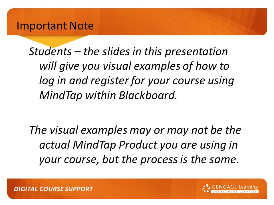Important Note Students – the slides in this presentation will give you visual examples of how to log in and register for your course using MindTap within Blackboard.