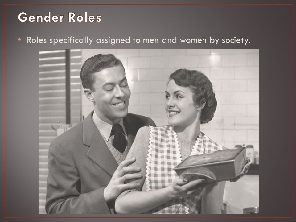 Roles specifically assigned to men and women by society.