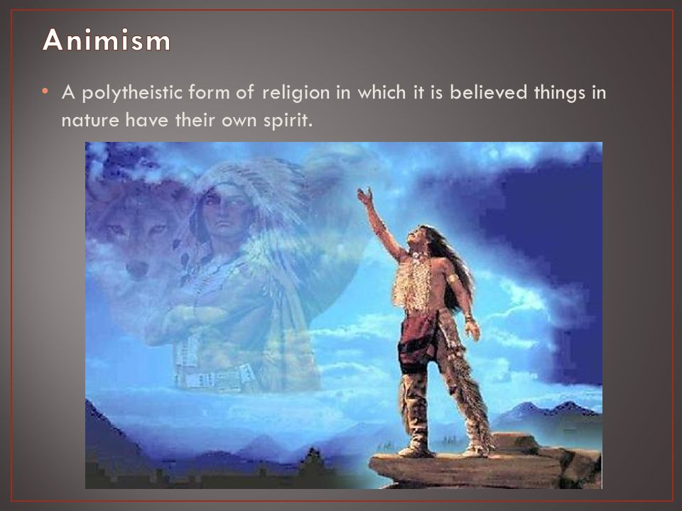 A polytheistic form of religion in which it is believed things in nature have their own spirit.