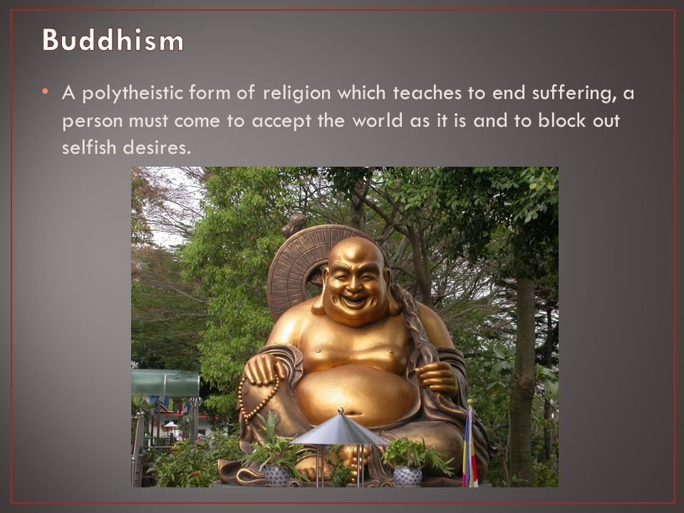A polytheistic form of religion which teaches to end suffering, a person must come to accept the world as it is and to block out selfish desires.