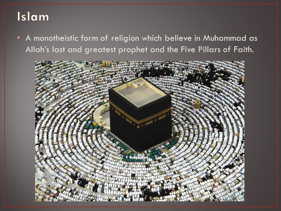 A monotheistic form of religion which believe in Muhammad as Allah's last and greatest prophet and the Five Pillars of Faith.