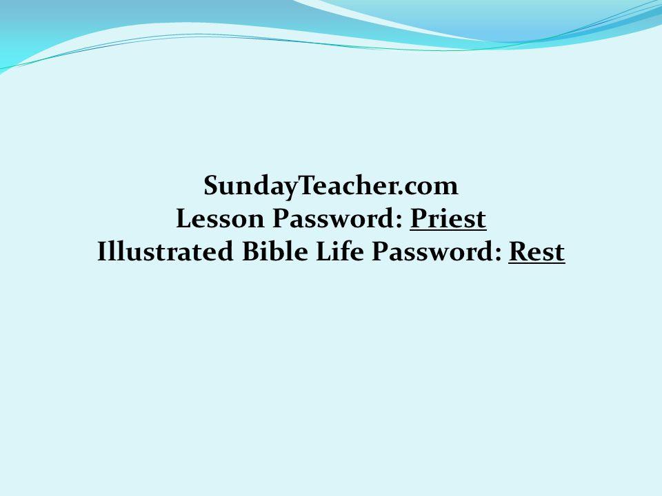 SundayTeacher.com Lesson Password: Priest Illustrated Bible Life Password: Rest
