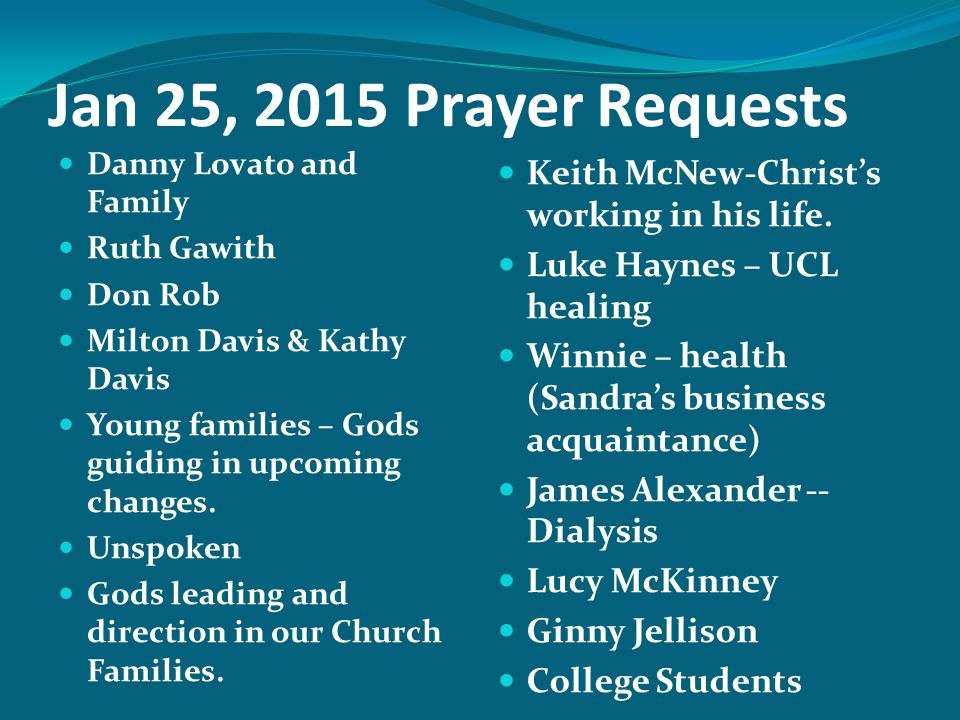 Jan 25, 2015 Prayer Requests Danny Lovato and Family Ruth Gawith Don Rob Milton Davis & Kathy Davis Young families – Gods guiding in upcoming changes.