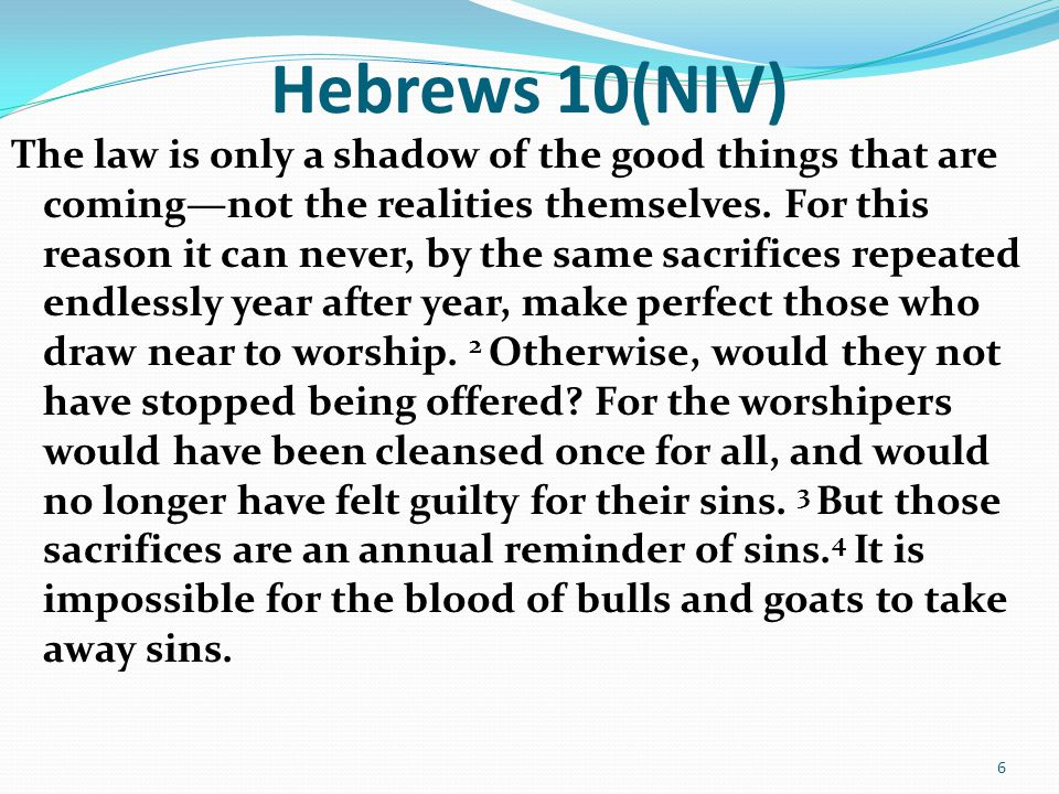 Hebrews 10(NIV) The law is only a shadow of the good things that are coming—not the realities themselves.