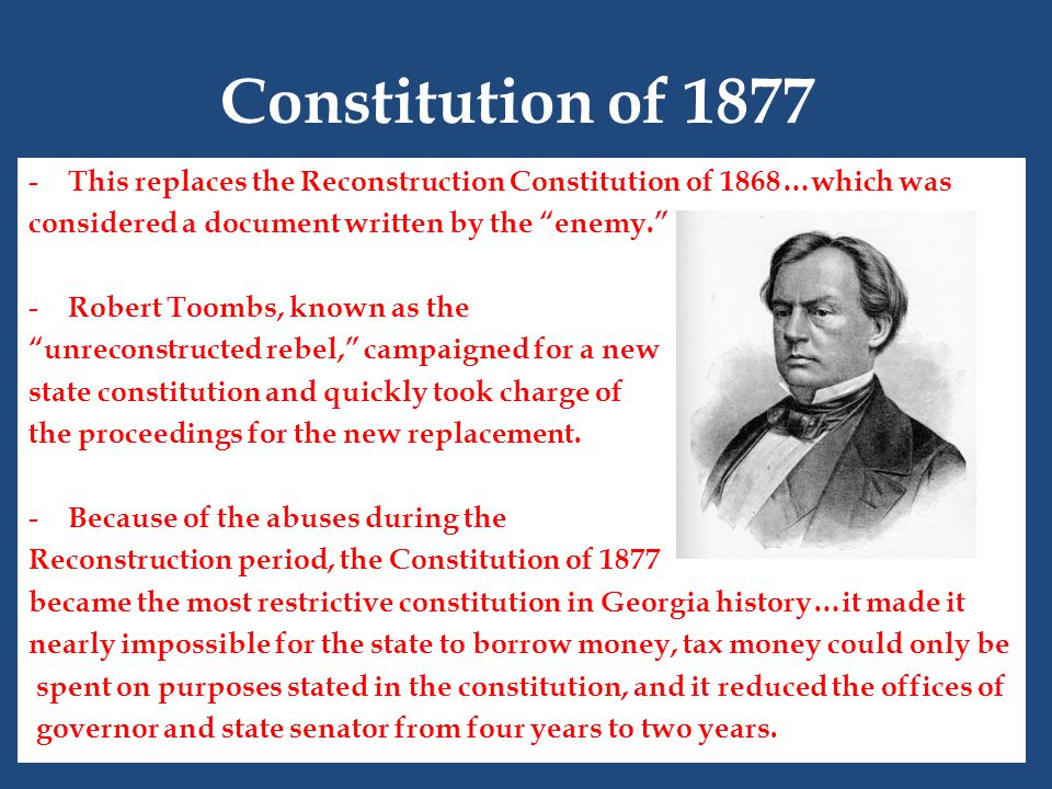 Constitution of 1877 - This replaces the Reconstruction Constitution of 1868…which was considered a document written by the enemy. - Robert Toombs, known as the unreconstructed rebel, campaigned for a new state constitution and quickly took charge of the proceedings for the new replacement.