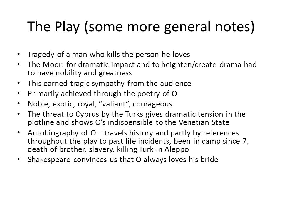 The Play (some more general notes) Tragedy of a man who kills the person he loves The Moor: for dramatic impact and to heighten/create drama had to ha