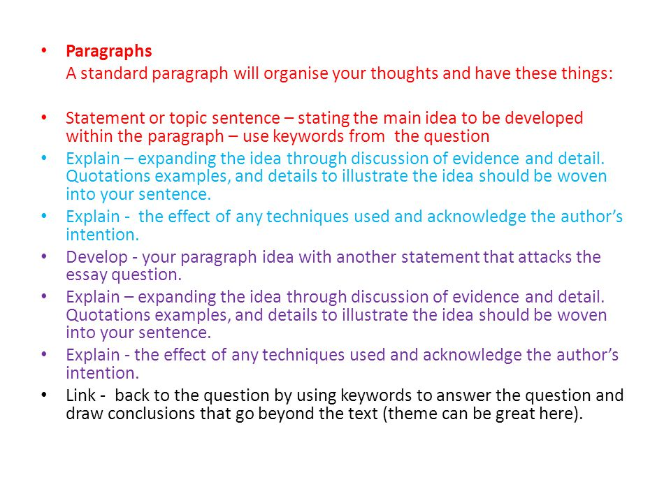 Paragraphs A standard paragraph will organise your thoughts and have these things: Statement or topic sentence – stating the main idea to be developed