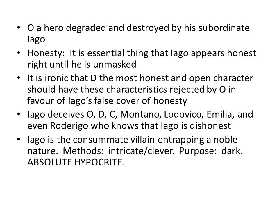 O a hero degraded and destroyed by his subordinate Iago Honesty: It is essential thing that Iago appears honest right until he is unmasked It is ironi