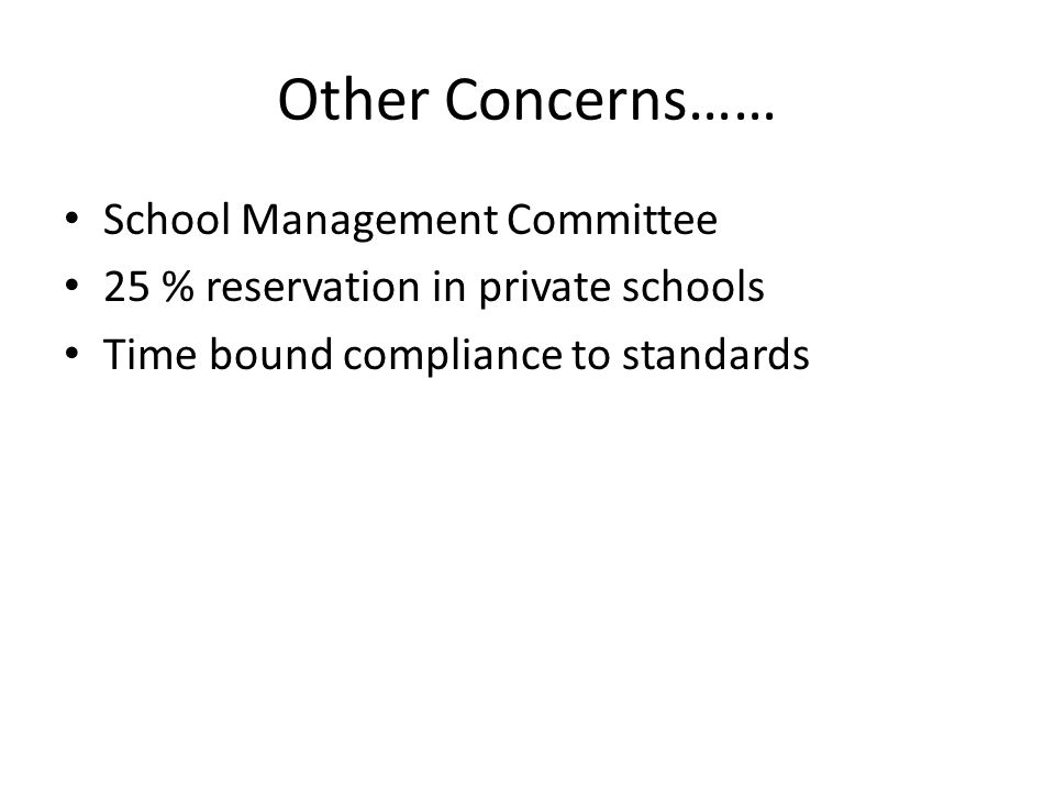 Other Concerns…… School Management Committee 25 % reservation in private schools Time bound compliance to standards