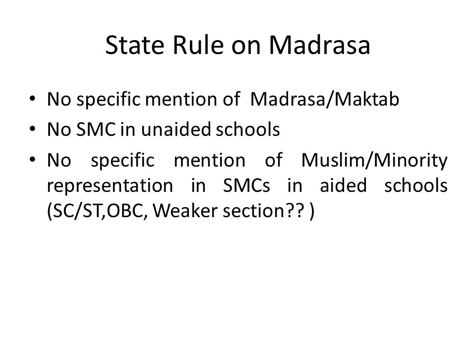 State Rule on Madrasa No specific mention of Madrasa/Maktab No SMC in unaided schools No specific mention of Muslim/Minority representation in SMCs in aided schools (SC/ST,OBC, Weaker section .