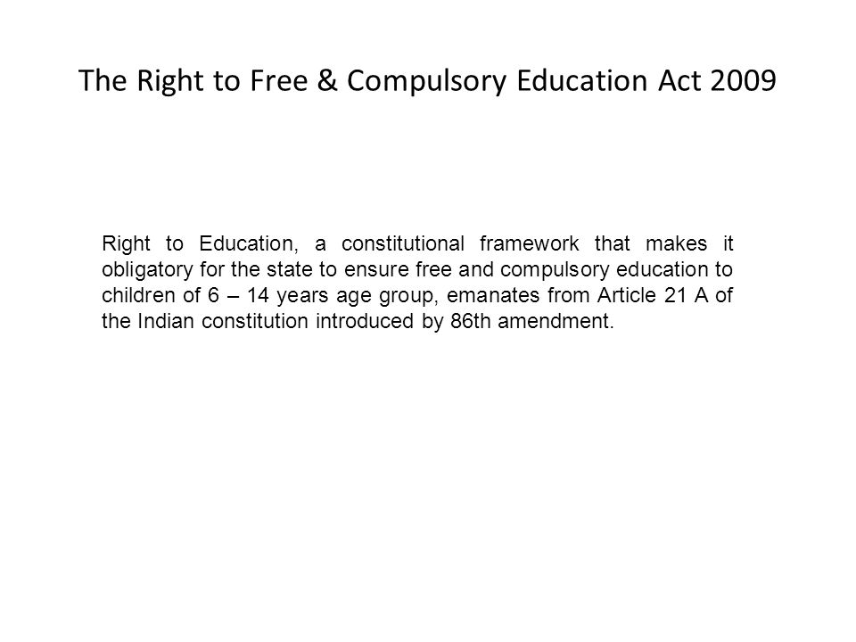 The Right to Free & Compulsory Education Act 2009 Right to Education, a constitutional framework that makes it obligatory for the state to ensure free and compulsory education to children of 6 – 14 years age group, emanates from Article 21 A of the Indian constitution introduced by 86th amendment.