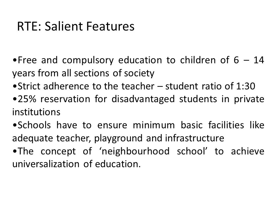 RTE: Salient Features Free and compulsory education to children of 6 – 14 years from all sections of society Strict adherence to the teacher – student ratio of 1:30 25% reservation for disadvantaged students in private institutions Schools have to ensure minimum basic facilities like adequate teacher, playground and infrastructure The concept of 'neighbourhood school' to achieve universalization of education.